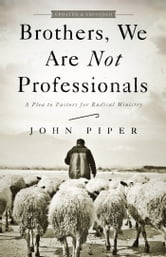Brothers, We Are Not Professionals - A Plea to Pastors for Radical Ministry, Updated and Expanded Edition ebook by John Piper