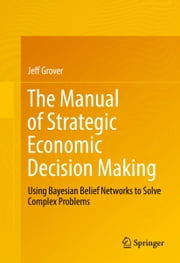The Manual of Strategic Economic Decision Making - Using Bayesian Belief Networks to Solve Complex Problems ebook by Jeff Grover