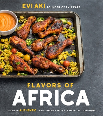 Flavors of Africa - Discover Authentic Family Recipes from All Over the Continent ebook by Evi Aki