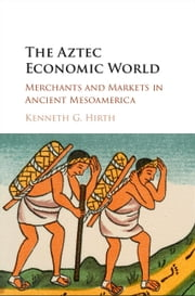 The Aztec Economic World - Merchants and Markets in Ancient Mesoamerica ebook by Kenneth G. Hirth