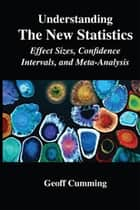 Understanding The New Statistics - Effect Sizes, Confidence Intervals, and Meta-Analysis ebook by Geoff Cumming