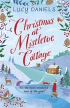 Christmas at Mistletoe Cottage - a Christmas love story set in a Yorkshire village eBook by Lucy Daniels