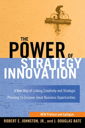 The Power of Strategy Innovation - A New Way of Linking Creativity and Strategic Planning to Discover Great Business Opportunities ebook by Robert E. JOHNSTON,J. Douglas BATE