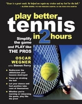 PLAY BETTER TENNIS IN TWO HOURS - Simplify the Game and Play Like the Pros ebook by Oscar Wegner,Steven Ferry
