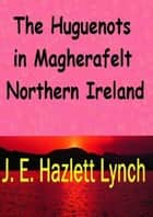 The Huguenots in Magherafelt, Northern Ireland ebook by J. E. Hazlett Lynch