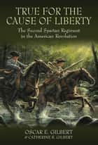 True for the Cause of Liberty - The Second Spartan Regiment in the American Revolution ebook by Oscar E. Gilbert, Catherine R. Gilbert