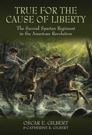True for the Cause of Liberty - The Second Spartan Regiment in the American Revolution ebook by Oscar E. Gilbert,Catherine R. Gilbert