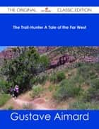 The Trail-Hunter A Tale of the Far West - The Original Classic Edition ebook by Gustave Aimard