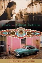 Love and Ghost Letters - A Novel ebook by Chantel Acevedo