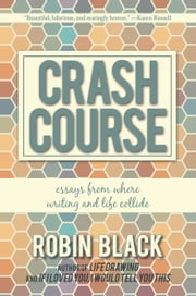 Crash Course - Essays From Where Writing and Life Collide ebook by Robin Black