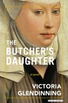 The Butcher's Daughter - A Novel ebook by Victoria Glendinning