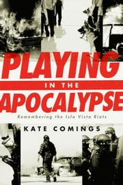Playing in the Apocalypse - Remembering the Isla Vista Riots ebook by Kate Comings