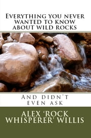 Everything you never wanted to know about wild rocks - and didn't even ask ebook by Alex Willis