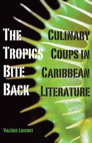 The Tropics Bite Back - Culinary Coups in Caribbean Literature ebook by Valérie Loichot