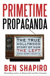 Primetime Propaganda - The True Hollywood Story of How the Left Took Over Your TV ebook by Ben Shapiro