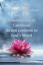 God's Offer of Eternal Salvation and why Arminianism or Calvinism do not conform to God's Word ebook by Donald Perry