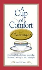 A Cup of Comfort Courage - Stories That Celebrate Everyday Heroism, Strength, and Triumph ebook by Colleen Sell