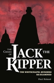 The Crimes of Jack the Ripper - The Whitechapel Murders Re-Examined ebook by Paul Roland