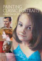 Painting Classic Portraits - Great Faces Step by Step ebook by Luana Luconi Winner