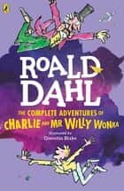 The Complete Adventures of Charlie and Mr Willy Wonka ebook by