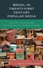 Brazil in Twenty-First Century Popular Media - Culture, Politics, and Nationalism on the World Stage ebook by Gabriela Antunes, Naomi Pueo Wood, Leonardo Custódio,...
