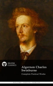 Complete Works of Algernon Charles Swinburne (Delphi Classics) ebook by Algernon Charles Swinburne,Delphi Classics