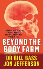 Beyond the Body Farm - A legendary bone detective explores murders, mysteries and the revolution in forensic science ebook by Dr Bill Bass, Jon Jefferson