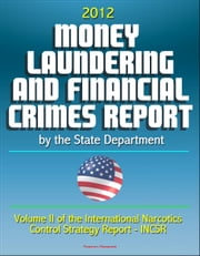 2012 Money Laundering and Financial Crimes Report by the State Department (Volume II of the International Narcotics Control Strategy Report - INCSR) ebook by Progressive Management