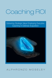 Coaching ROI: Delivering Strategic Value Employing Executive Coaching in Defense Acquisition ebook by Alphronzo Moseley