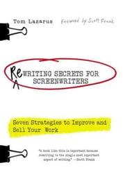 Rewriting Secrets for Screenwriters - Seven Strategies to Improve and Sell Your Work ebook by Tom Lazarus,Scott Frank