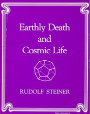 Earthly Death and Cosmic Life: A Course of Seven Lectures Given at Berlin, Germany in 1918 ebook by Rudolf Steiner