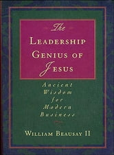 The Leadership Genius of Jesus - Ancient Wisdom for Modern Business ebook by William Beausay