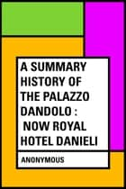 A Summary History of the Palazzo Dandolo : Now Royal Hotel Danieli ebook by Anonymous