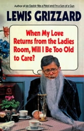 When My Love Returns from the Ladies Room, Will I be too Old to Care? ebook by Lewis Grizzard