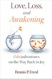 Love, Loss, and Awakening - (Mis)adventures on the Way Back to Joy ebook by Dennis P. Freed