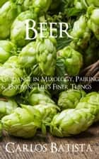 Beer: Guidance in Mixology, Pairing & Enjoying Life's Finer Things ebook by Carlos Batista