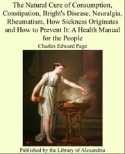 The Natural Cure of Consumption, Constipation, Bright's Disease, Neuralgia, Rheumatism, How Sickness Originates and How to Prevent It: A Health Manual for the People ebook by Charles Edward Page