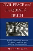 Civil Peace and the Quest for Truth - The First Amendment Freedoms in Political Philosophy and American Constitutionalism ebook by Murray Dry