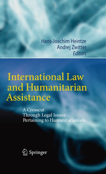 International Law and Humanitarian Assistance - A Crosscut Through Legal Issues Pertaining to Humanitarianism ebook by