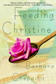 Feeding Christine - A Novel ebook by Barbara Chepaitis