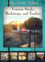 My Wild Kitchen: Venison Steaks, Backstraps, and Tenders; 50 Ways to Prepare Venison Steaks, Backstraps, and Tenders besides Chicken Fried...And How to Chicken Fry, Too ebook by Noel Stacey