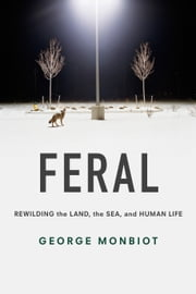 Feral - Rewilding the Land, the Sea, and Human Life ebook by George Monbiot,George Monbiot