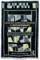 African American Patients in Psychotherapy - Understanding the Psychological Effects of Racism and Oppression ebook by Ruth Fallenbaum
