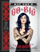 Go Big or Go Home - Taking Risks in Life, Love, and Tattooing ebook by Kat Von D