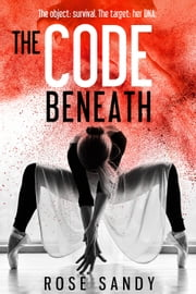 The Code Beneath - The object: survival. The target: her DNA. ebook by Rose Sandy