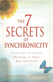 The 7 Secrets of Synchronicity - Your Guide to Finding Meaning in Signs Big and Small ebook by Trish MacGregor,Rob MacGregor