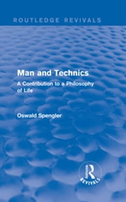 Routledge Revivals: Man and Technics (1932) - A Contribution to a Philosophy of Life ebook by Oswald Spengler