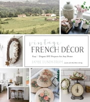 Vintage French Décor - Easy and Elegant DIY Projects for Any Home ebook by Jamie Lundstrom