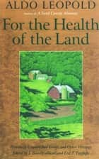 For the Health of the Land - Previously Unpublished Essays And Other Writings ebook by J. Baird Callicott, Aldo Leopold, Eric T. Freyfogle,...