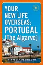 Your New Life Overseas: Portugal (The Algarve) ebook by Kathleen Peddicord
